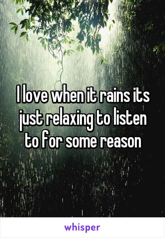 I love when it rains its just relaxing to listen to for some reason