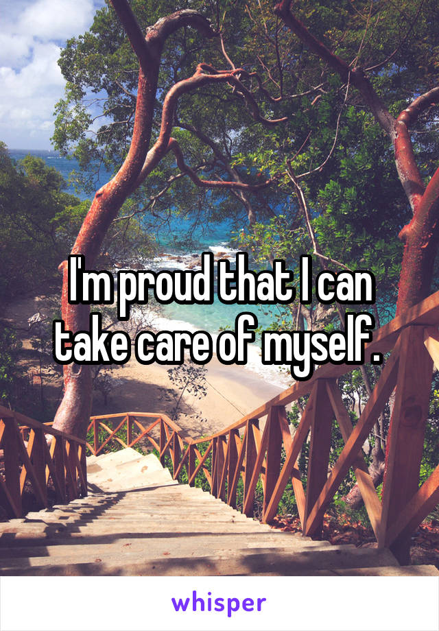 I'm proud that I can take care of myself.