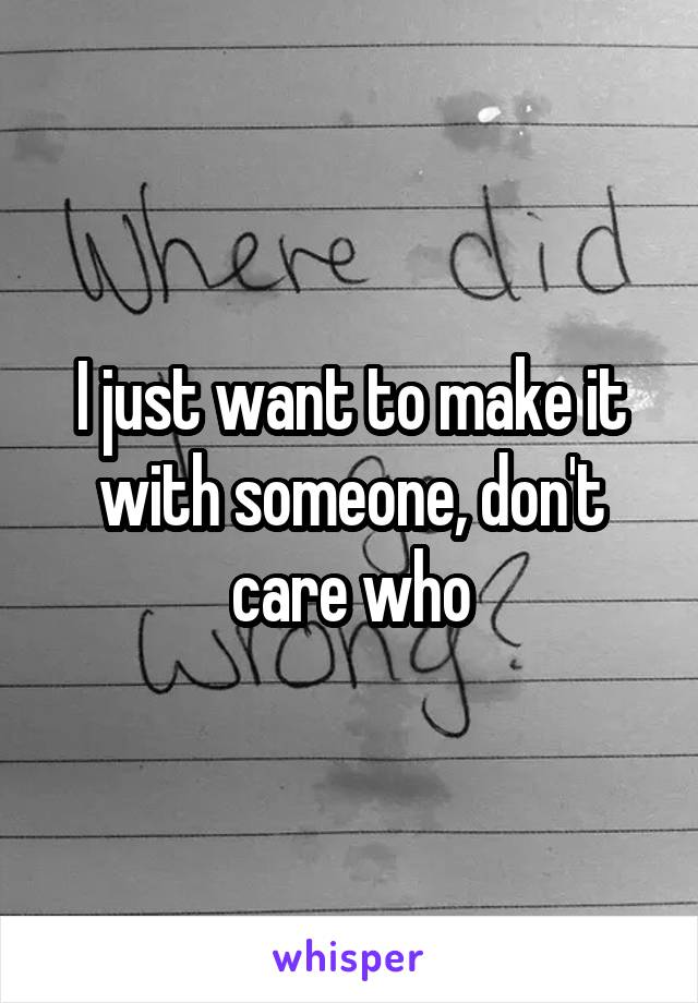I just want to make it with someone, don't care who