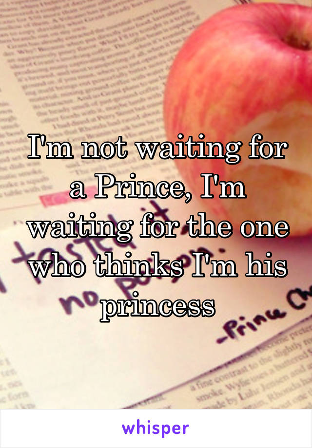 I'm not waiting for a Prince, I'm waiting for the one who thinks I'm his princess