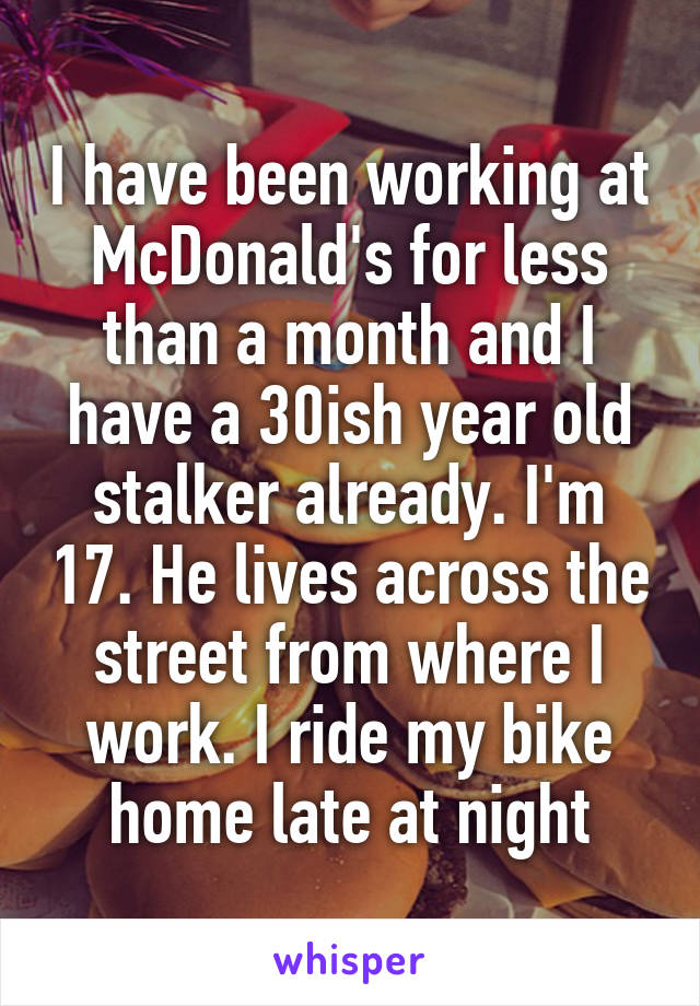 I have been working at McDonald's for less than a month and I have a 30ish year old stalker already. I'm 17. He lives across the street from where I work. I ride my bike home late at night