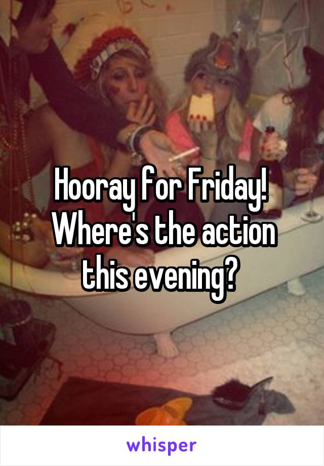 Hooray for Friday!  Where's the action this evening?