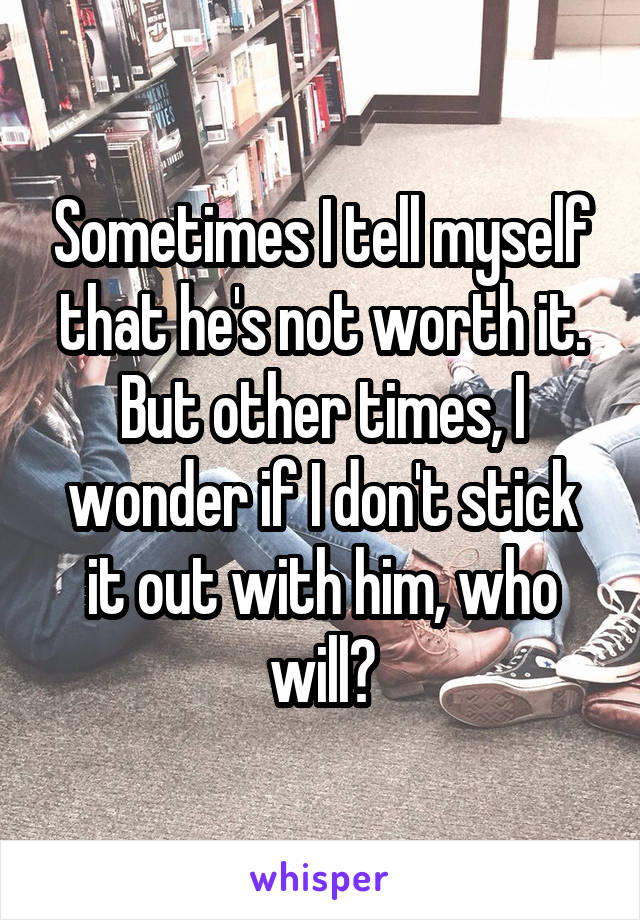 Sometimes I tell myself that he's not worth it. But other times, I wonder if I don't stick it out with him, who will?