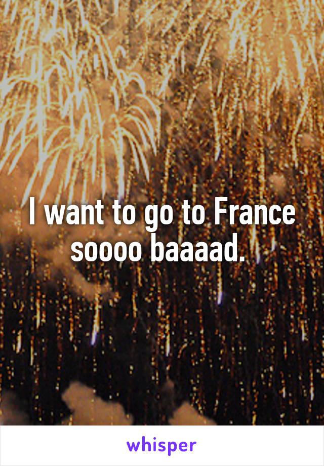 I want to go to France soooo baaaad.