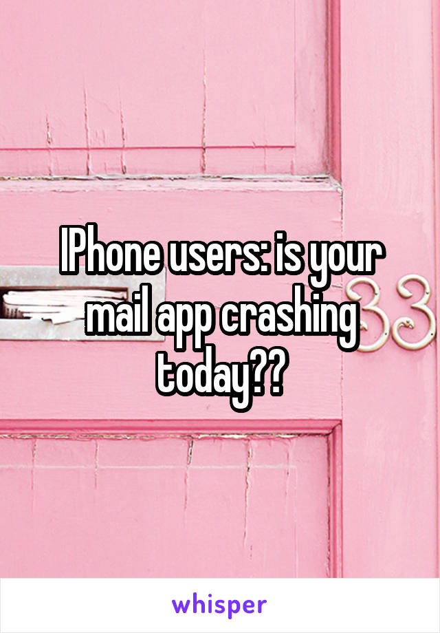 IPhone users: is your mail app crashing today??
