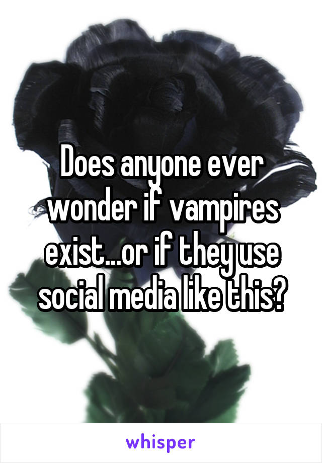 Does anyone ever wonder if vampires exist...or if they use social media like this?