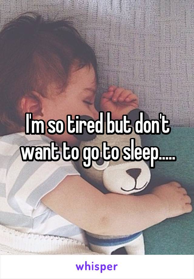 I'm so tired but don't want to go to sleep.....