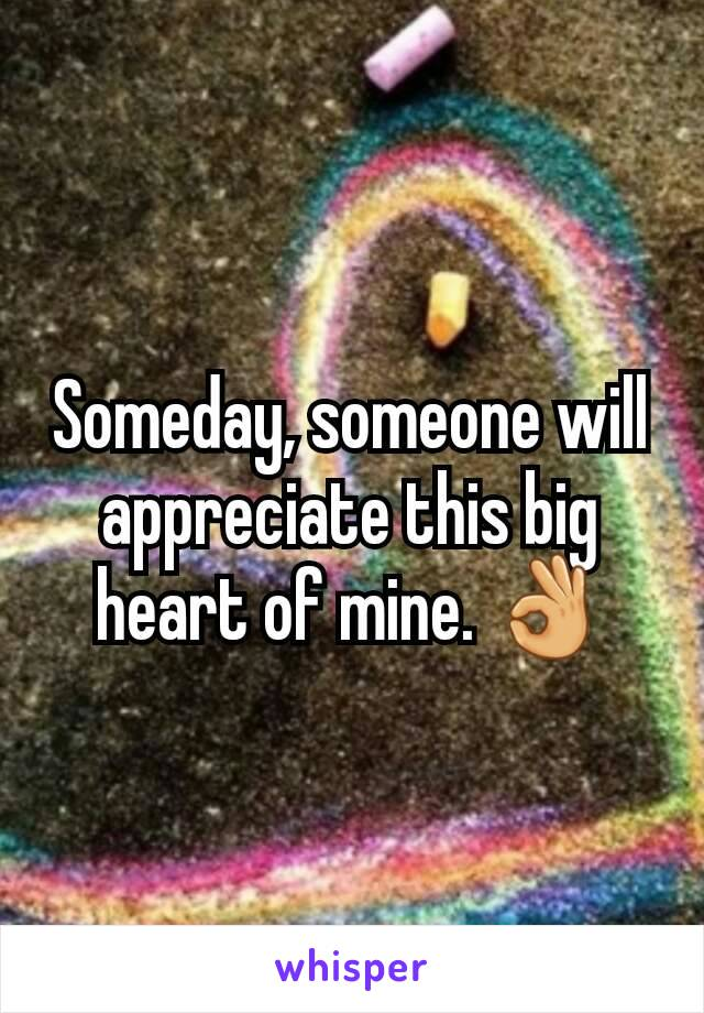 Someday, someone will appreciate this big heart of mine. 👌