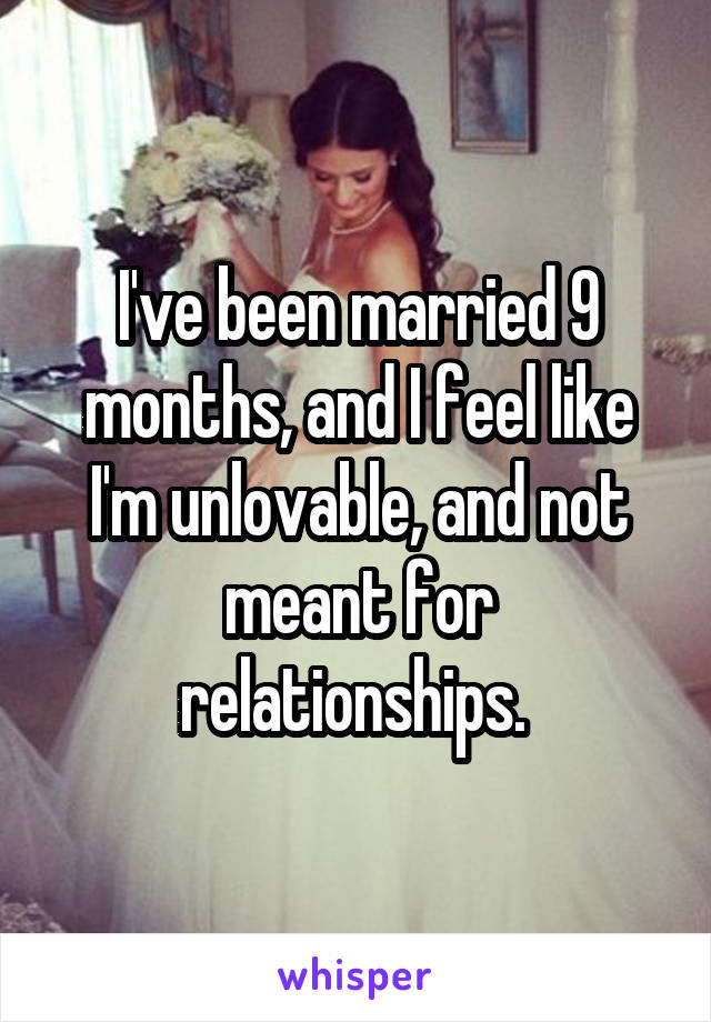 I've been married 9 months, and I feel like I'm unlovable, and not meant for relationships.