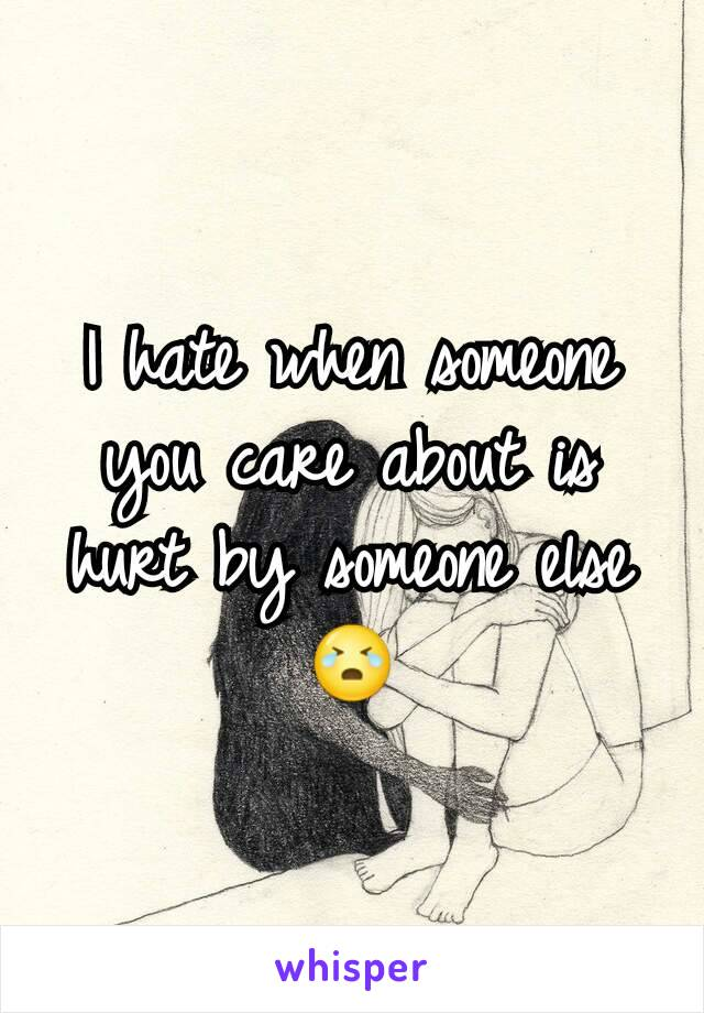 I hate when someone you care about is hurt by someone else 😭