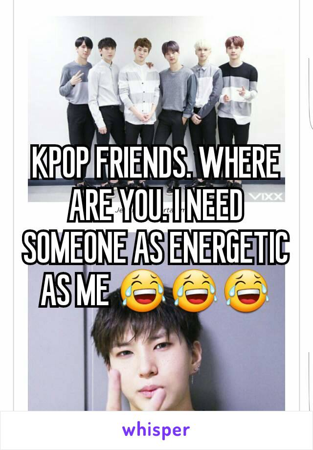 KPOP FRIENDS. WHERE ARE YOU. I NEED SOMEONE AS ENERGETIC AS ME 😂😂😂