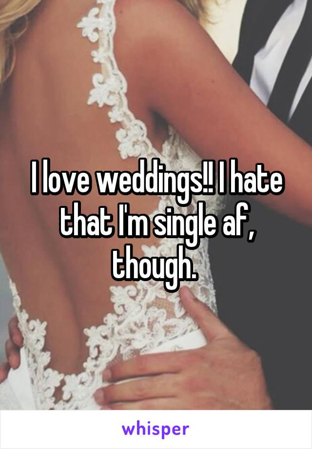 I love weddings!! I hate that I'm single af, though.