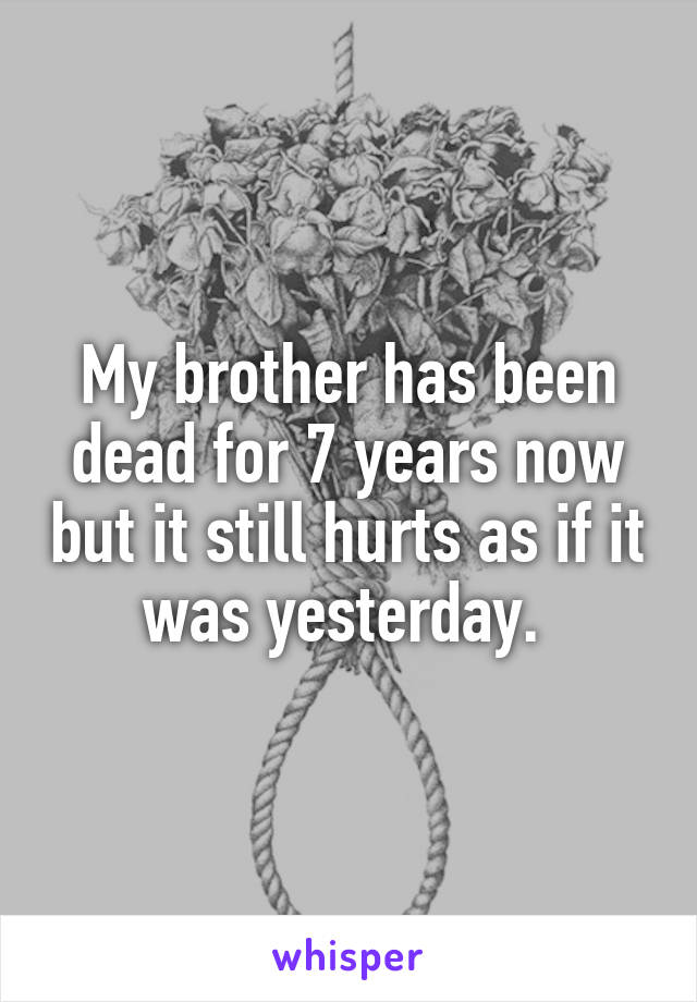 My brother has been dead for 7 years now but it still hurts as if it was yesterday.