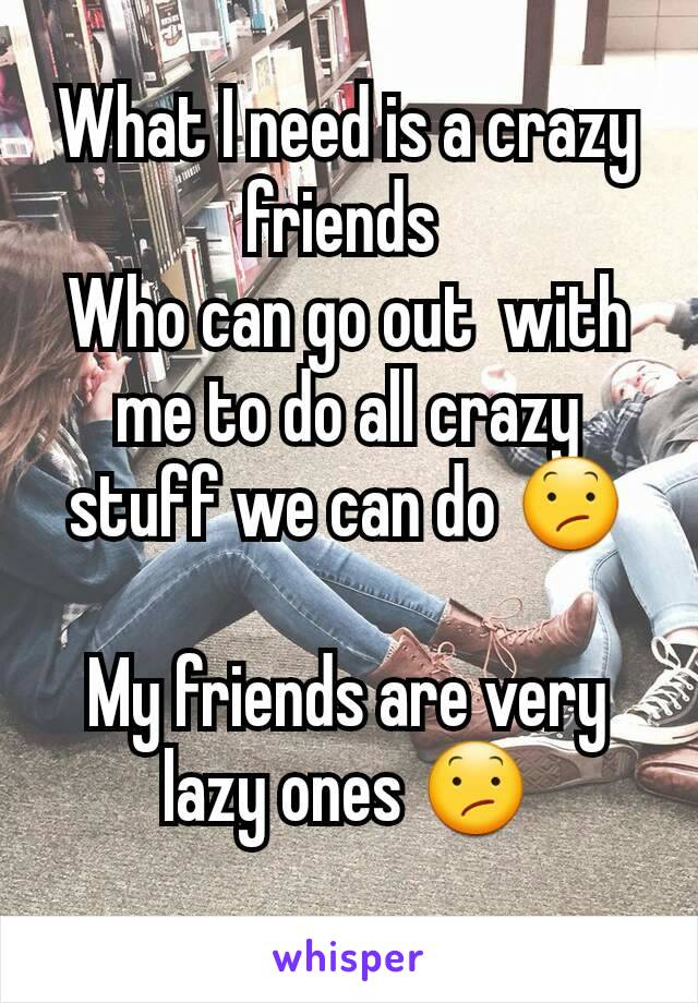 What I need is a crazy friends  Who can go out  with me to do all crazy stuff we can do 😕  My friends are very lazy ones 😕