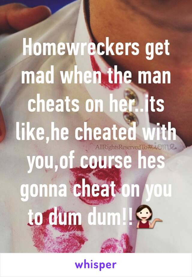 Homewreckers get mad when the man cheats on her..its like,he cheated with you,of course hes gonna cheat on you to dum dum!!💁