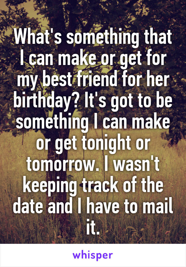 What's something that I can make or get for my best friend for her birthday? It's got to be something I can make or get tonight or tomorrow. I wasn't keeping track of the date and I have to mail it.