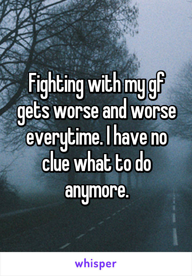Fighting with my gf gets worse and worse everytime. I have no clue what to do anymore.