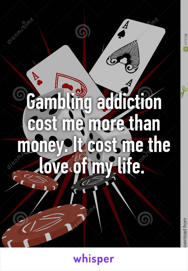 Gambling addiction cost me more than money. It cost me the love of my life.