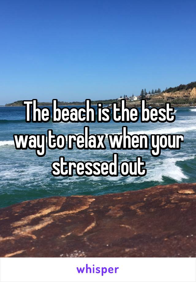 The beach is the best way to relax when your stressed out