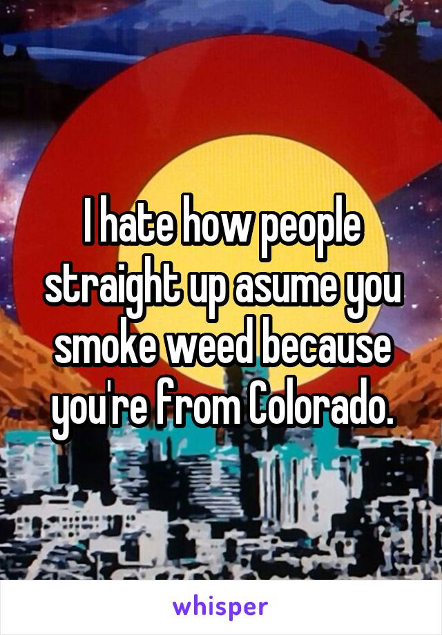 I hate how people straight up asume you smoke weed because you're from Colorado.