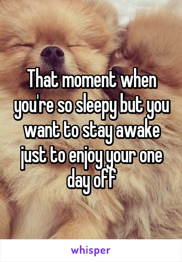 That moment when you're so sleepy but you want to stay awake just to enjoy your one day off