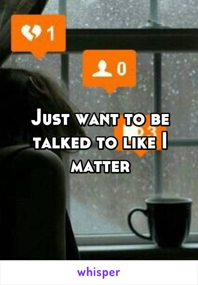 Just want to be talked to like I matter