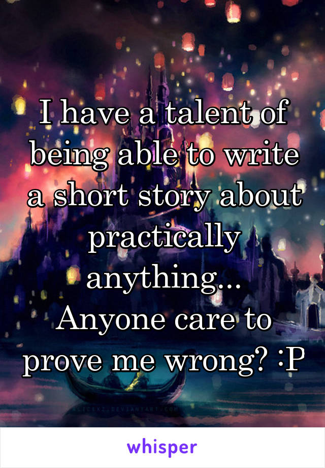 I have a talent of being able to write a short story about practically anything... Anyone care to prove me wrong? :P