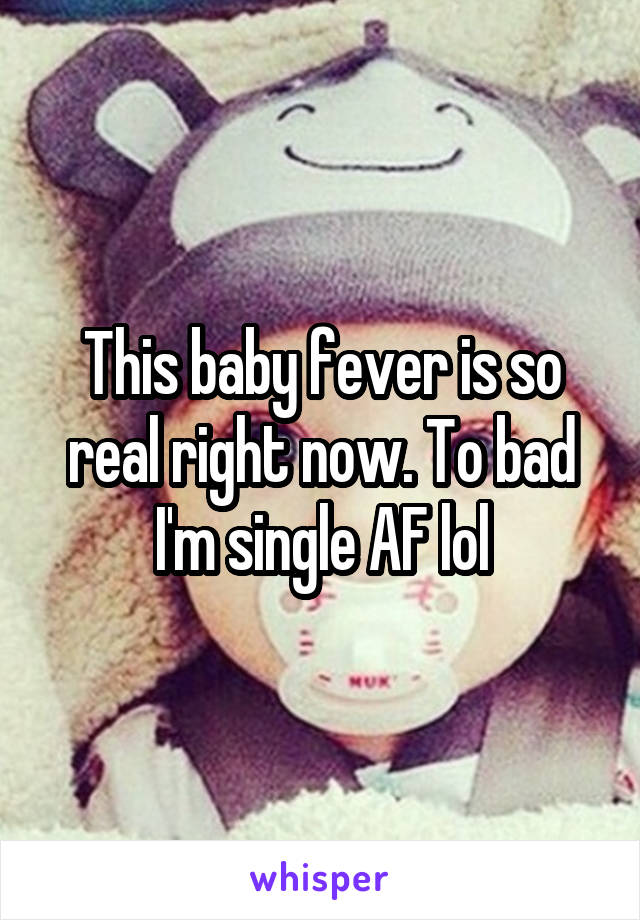 This baby fever is so real right now. To bad I'm single AF lol