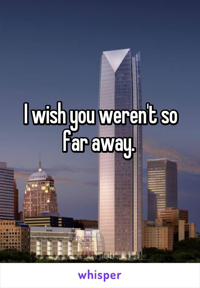 I wish you weren't so far away.