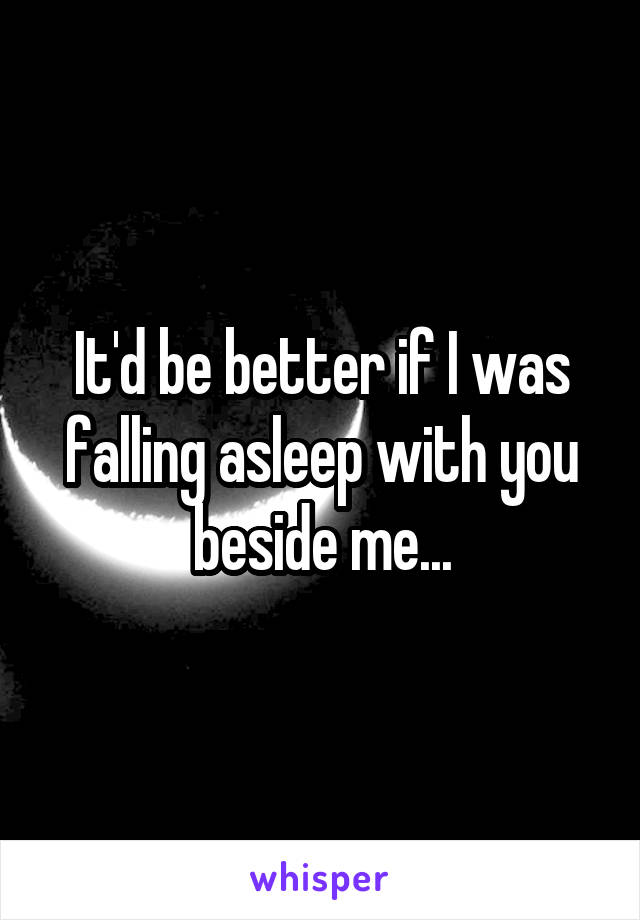 It'd be better if I was falling asleep with you beside me...