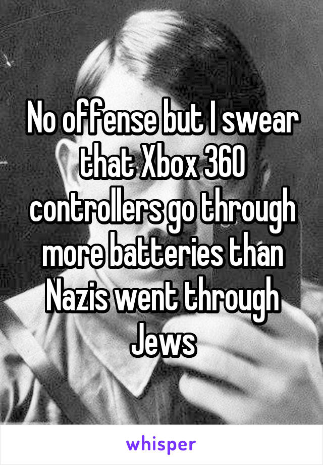 No offense but I swear that Xbox 360 controllers go through more batteries than Nazis went through Jews