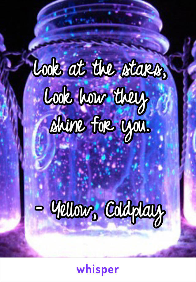 Look at the stars, Look how they  shine for you.   - Yellow, Coldplay