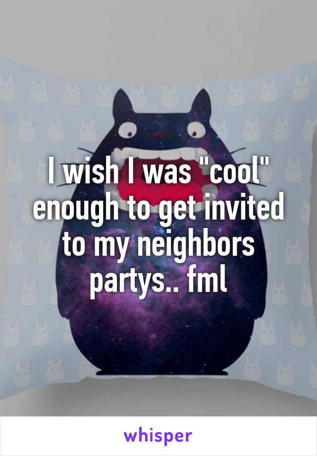 "I wish I was ""cool"" enough to get invited to my neighbors partys.. fml"