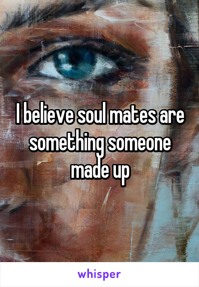 I believe soul mates are something someone made up