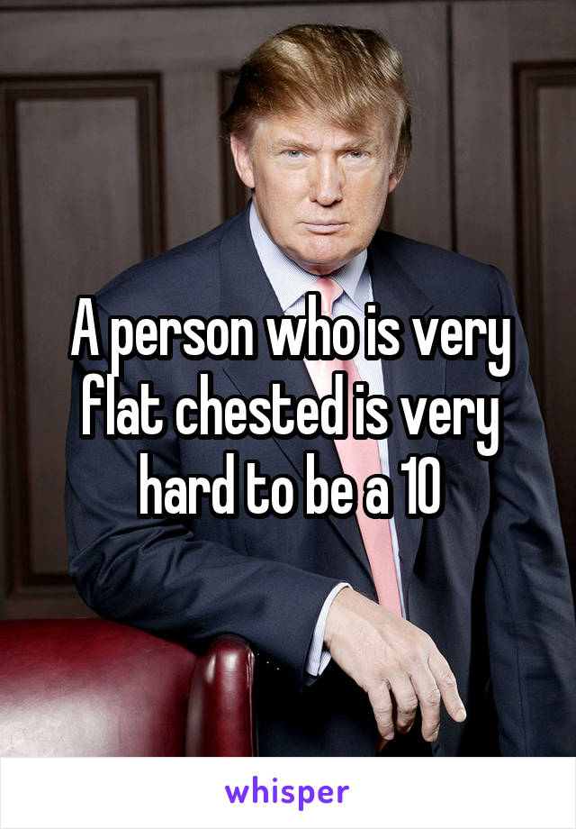 A person who is very flat chested is very hard to be a 10