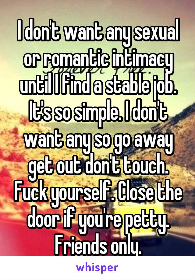 I don't want any sexual or romantic intimacy until I find a stable job. It's so simple. I don't want any so go away get out don't touch. Fuck yourself. Close the door if you're petty. Friends only.