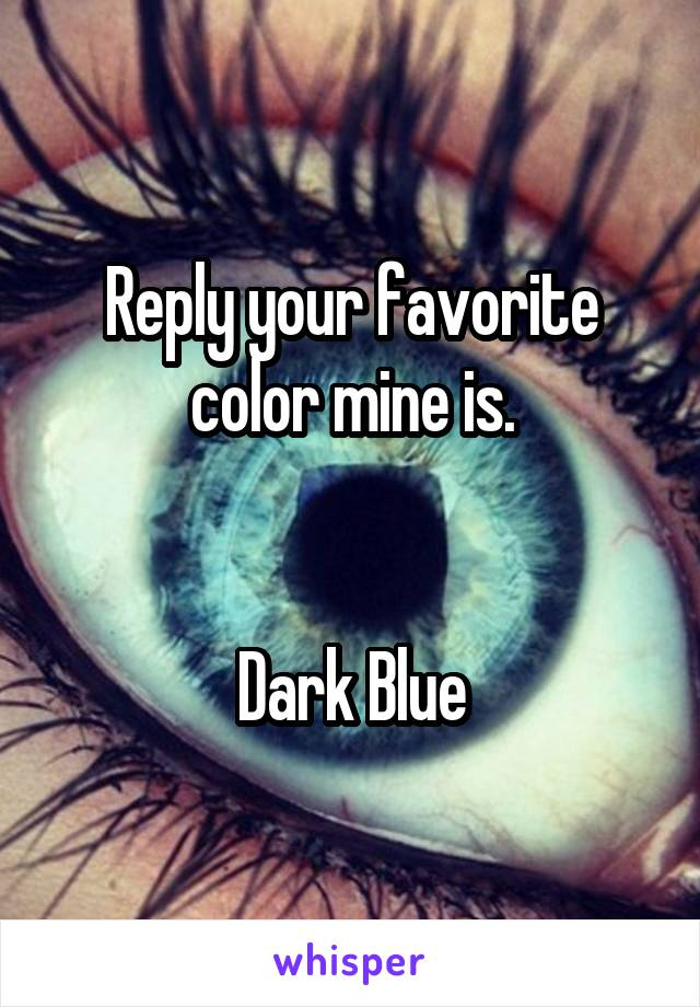 Reply your favorite color mine is.   Dark Blue
