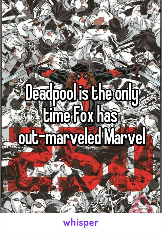 Deadpool is the only time Fox has  out-marveled Marvel