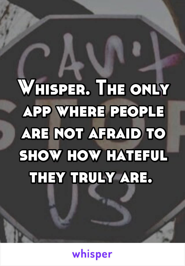 Whisper. The only app where people are not afraid to show how hateful they truly are.