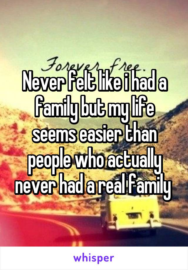 Never felt like i had a family but my life seems easier than people who actually never had a real family