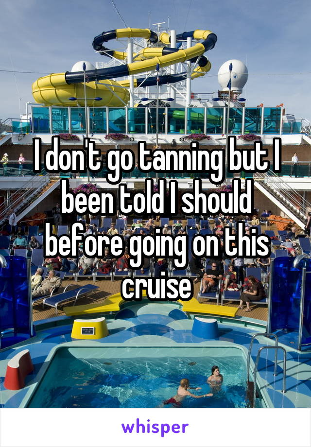 I don't go tanning but I been told I should before going on this cruise