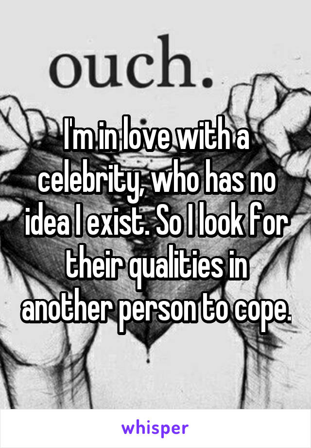 I'm in love with a celebrity, who has no idea I exist. So I look for their qualities in another person to cope.