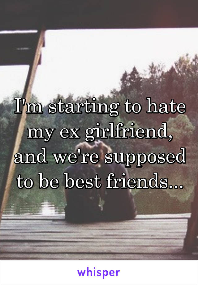 I'm starting to hate my ex girlfriend, and we're supposed to be best friends...