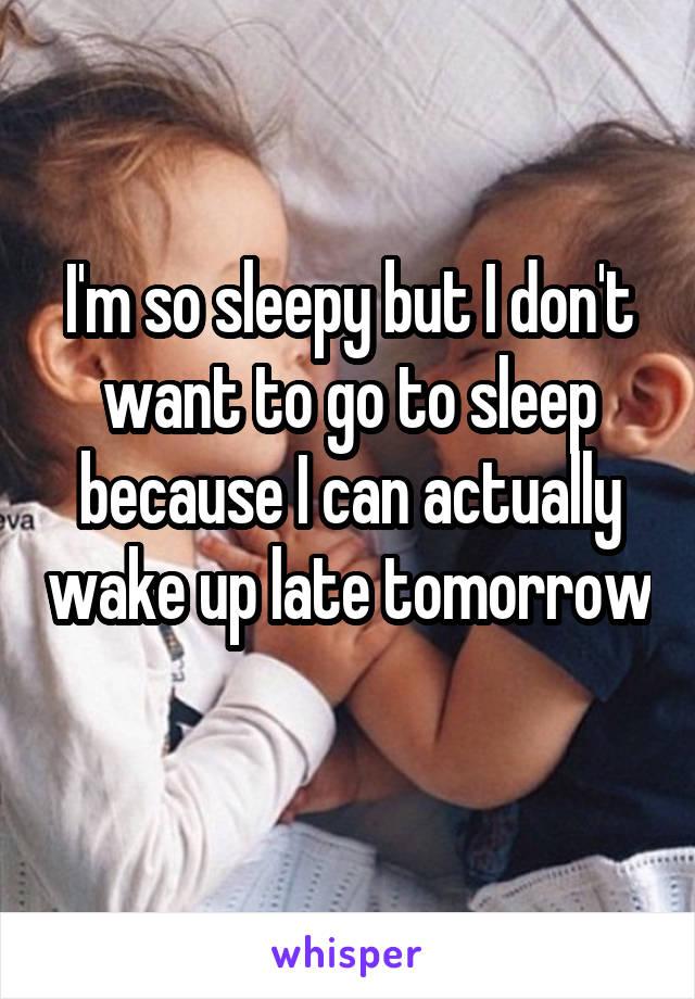 I'm so sleepy but I don't want to go to sleep because I can actually wake up late tomorrow