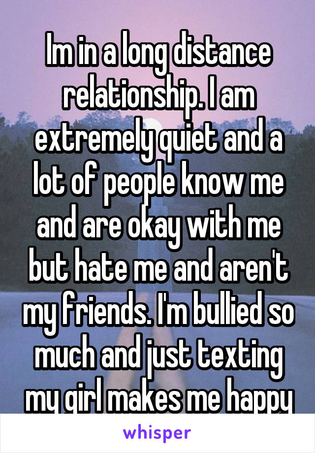 Im in a long distance relationship. I am extremely quiet and a lot of people know me and are okay with me but hate me and aren't my friends. I'm bullied so much and just texting my girl makes me happy