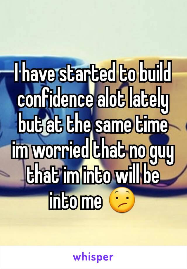 I have started to build confidence alot lately but at the same time im worried that no guy that im into will be into me 😕