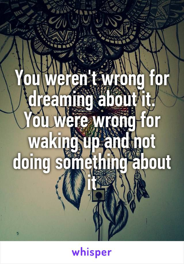 You weren't wrong for dreaming about it. You were wrong for waking up and not doing something about it