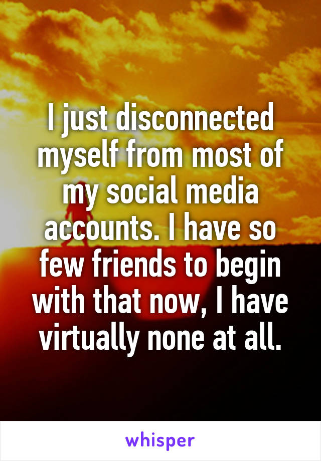 I just disconnected myself from most of my social media accounts. I have so few friends to begin with that now, I have virtually none at all.