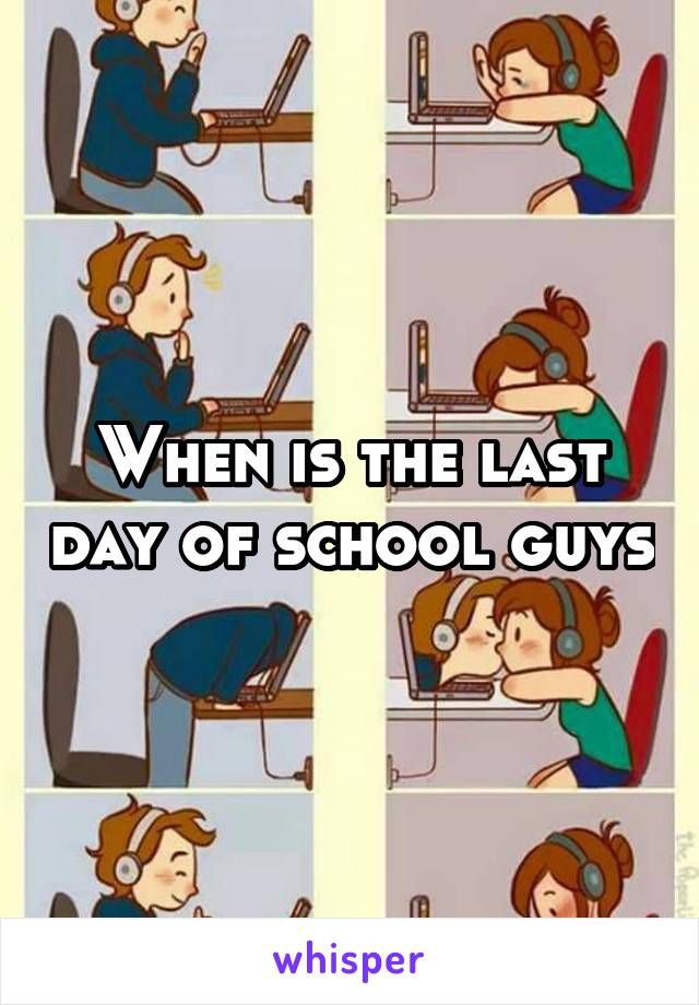 When is the last day of school guys