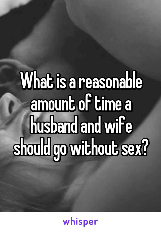 What is a reasonable amount of time a husband and wife should go without sex?